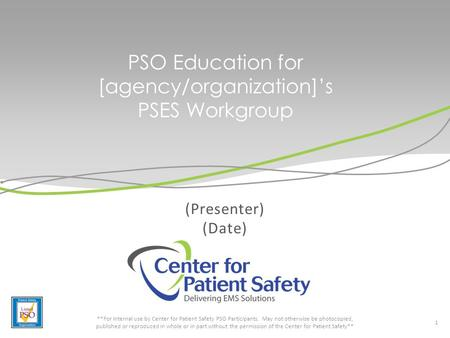 PSO Education for [agency/organization]'s PSES Workgroup (Presenter) (Date) 1 **For internal use by Center for Patient Safety PSO Participants. May not.