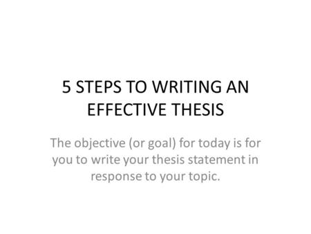 5 STEPS TO WRITING AN EFFECTIVE THESIS The objective (or goal) for today is for you to write your thesis statement in response to your topic.