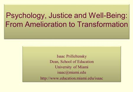 Psychology, Justice and Well-Being: From Amelioration to Transformation Isaac Prilleltensky Dean, School of Education University of Miami