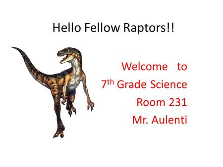 Hello Fellow Raptors!! Welcome to 7 th Grade Science Room 231 Mr. Aulenti.
