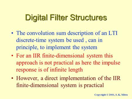 Copyright © 2001, S. K. Mitra Digital Filter Structures The convolution sum description of an LTI discrete-time system be used, can in principle, to implement.