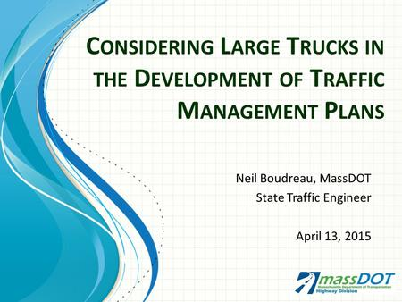 C ONSIDERING L ARGE T RUCKS IN THE D EVELOPMENT OF T RAFFIC M ANAGEMENT P LANS Neil Boudreau, MassDOT State Traffic Engineer April 13, 2015.