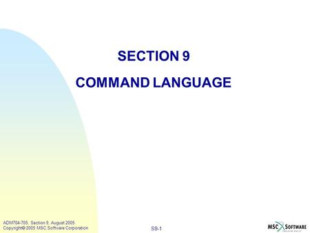 S9-1 ADM704-705, Section 9, August 2005 Copyright  2005 MSC.Software Corporation SECTION 9 COMMAND LANGUAGE.