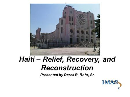 Presented by Derek R. Rohr, Sr. Haiti – Relief, Recovery, and Reconstruction.