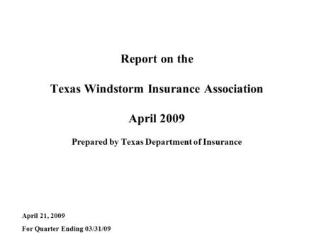 Report on the Texas Windstorm Insurance Association April 2009 Prepared by Texas Department of Insurance April 21, 2009 For Quarter Ending 03/31/09.