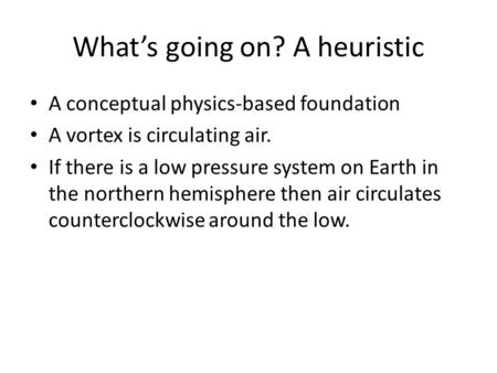 What's going on? A heuristic A conceptual physics-based foundation A vortex is circulating air. If there is a low pressure system on Earth in the northern.