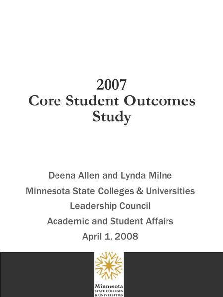 2007 Core Student Outcomes Study Deena Allen and Lynda Milne Minnesota State Colleges & Universities Leadership Council Academic and Student Affairs April.