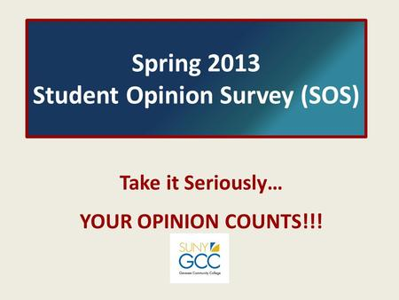 Spring 2013 Student Opinion Survey (SOS) Take it Seriously… YOUR OPINION COUNTS!!!
