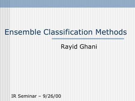 Ensemble Classification Methods Rayid Ghani IR Seminar – 9/26/00.