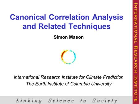 Canonical Correlation Analysis and Related Techniques Simon Mason International Research Institute for Climate Prediction The Earth Institute of Columbia.