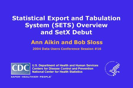 Statistical Export and Tabulation System (SETS) Overview and SetX Debut Ann Aikin and Bob Sloss 2004 Data Users Conference Session #16 U.S. Department.