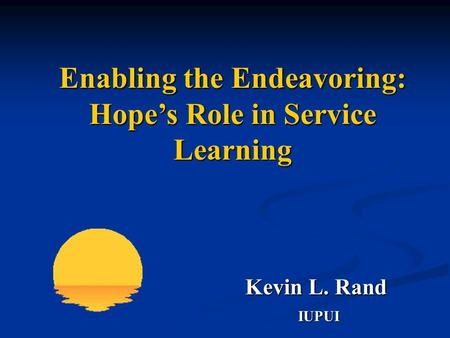 IUPUI Kevin L. Rand Kevin L. Rand Enabling the Endeavoring: Hope's Role in Service Learning.