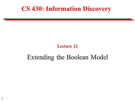 1 CS 430: Information Discovery Lecture 12 Extending the Boolean Model.