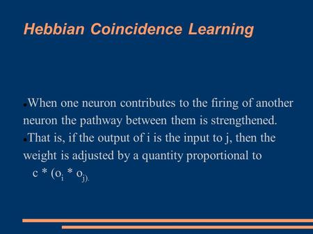 Hebbian Coincidence Learning When one neuron contributes to the firing of another neuron the pathway between them is strengthened. That is, if the output.
