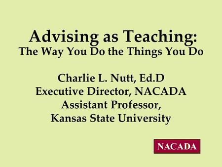 Advising as Teaching: The Way You Do the Things You Do Charlie L. Nutt, Ed.D Executive Director, NACADA Assistant Professor, Kansas State University.