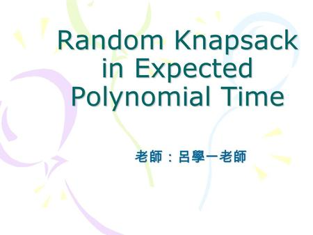 Random Knapsack in Expected Polynomial Time 老師:呂學一老師.