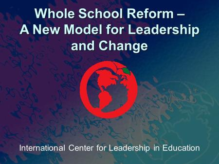 International Center for Leadership in Education Whole School Reform – A New Model for Leadership and Change.