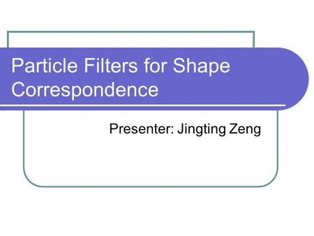 Particle Filters for Shape Correspondence Presenter: Jingting Zeng.