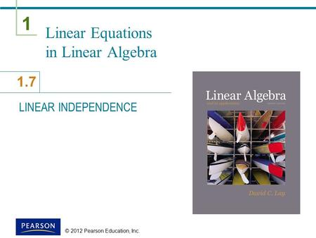 1 1.7 © 2012 Pearson Education, Inc. Linear Equations in Linear Algebra LINEAR INDEPENDENCE.