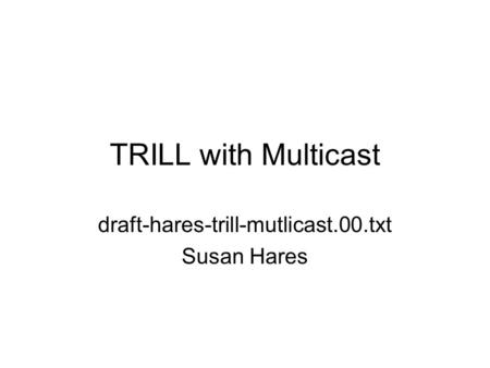 TRILL with Multicast draft-hares-trill-mutlicast.00.txt Susan Hares.