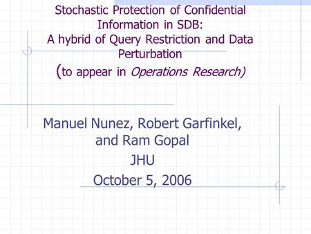 Stochastic Protection of Confidential Information in SDB: A hybrid of Query Restriction and Data Perturbation ( to appear in Operations Research) Manuel.