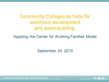 Expanding Opportunity, Advancing Equity © MDC, Inc. All Rights Reserved Community Colleges as hubs for workforce development and asset-building: Applying.