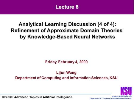 Kansas State University Department of Computing and Information Sciences CIS 830: Advanced Topics in Artificial Intelligence Friday, February 4, 2000 Lijun.