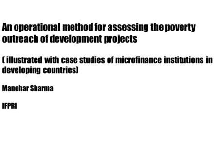 An operational method for assessing the poverty outreach of development projects ( illustrated with case studies of microfinance institutions in developing.