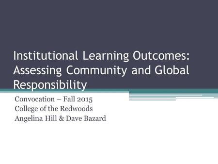 Institutional Learning Outcomes: Assessing Community and Global Responsibility Convocation – Fall 2015 College of the Redwoods Angelina Hill & Dave Bazard.