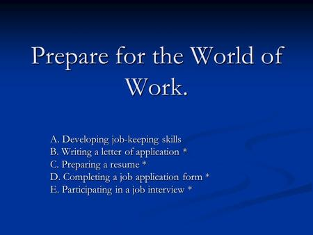 Prepare for the World of Work. A. Developing job-keeping skills B. Writing a letter of application * C. Preparing a resume * D. Completing a job application.