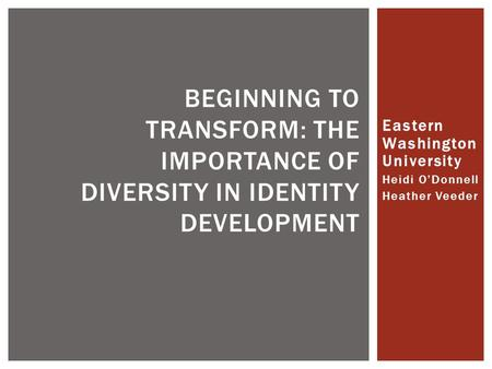 Eastern Washington University Heidi O'Donnell Heather Veeder BEGINNING TO TRANSFORM: THE IMPORTANCE OF DIVERSITY IN IDENTITY DEVELOPMENT.