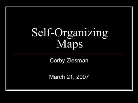 Self-Organizing Maps Corby Ziesman March 21, 2007.