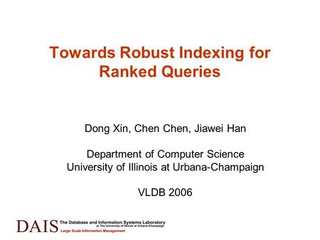 Towards Robust Indexing for Ranked Queries Dong Xin, Chen Chen, Jiawei Han Department of Computer Science University of Illinois at Urbana-Champaign VLDB.