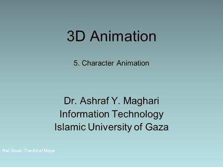 3D Animation 5. Character Animation Dr. Ashraf Y. Maghari Information Technology Islamic University of Gaza Ref. Book: The Art of Maya.