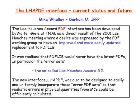 The LHAPDF interface – current status and future The Les Houches Accord PDF interface has been developed byWalter Giele at FNAL as a direct result of the.