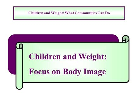Children and Weight: What Communities Can Do Children and Weight: Focus on Body Image.