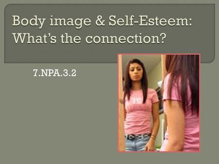 7.NPA.3.2.  Define body image, negative and positive  List factors that influence body image  Explain the association between self- esteem and body.