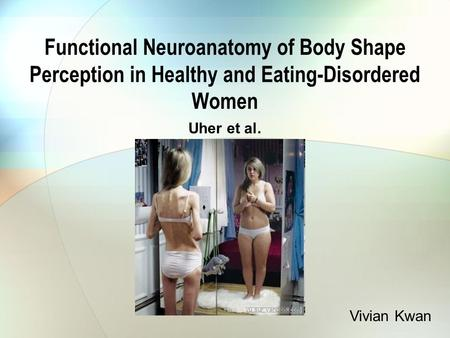 Functional Neuroanatomy of Body Shape Perception in Healthy and Eating-Disordered Women Uher et al. Vivian Kwan.