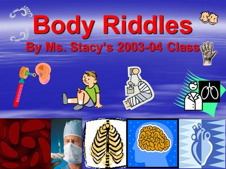 Body Riddles By Ms. Stacy's 2003-04 Class. Riddles About Your Body What am I? What am I? I am in your chest. I am in your chest. I am the size of I am.
