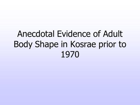 Anecdotal Evidence of Adult Body Shape in Kosrae prior to 1970.