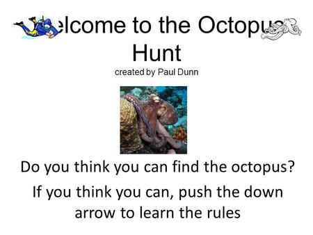 Welcome to the Octopus Hunt created by Paul Dunn Do you think you can find the octopus? If you think you can, push the down arrow to learn the rules.