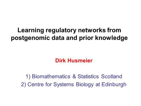 Learning regulatory networks from postgenomic data and prior knowledge Dirk Husmeier 1) Biomathematics & Statistics Scotland 2) Centre for Systems Biology.