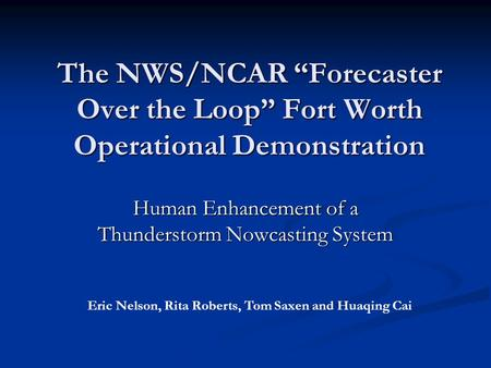 "The NWS/NCAR ""Forecaster Over the Loop"" Fort Worth Operational Demonstration Human Enhancement of a Thunderstorm Nowcasting System Eric Nelson, Rita Roberts,"