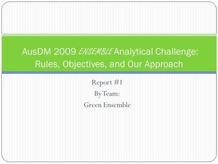 Report #1 By Team: Green Ensemble AusDM 2009 ENSEMBLE Analytical Challenge: Rules, Objectives, and Our Approach.