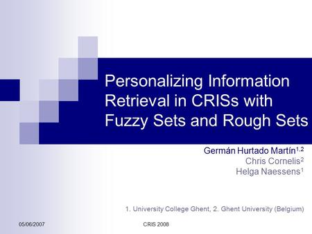 05/06/2007CRIS 2008 Personalizing Information Retrieval in CRISs with Fuzzy Sets and Rough Sets Germán Hurtado Martín 1,2 Chris Cornelis 2 Helga Naessens.