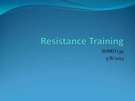SHMD 139 5/8/2013 1. Resistance Training Means using any form of resistance to place an increased load on a muscle or muscle group. Resistance training.