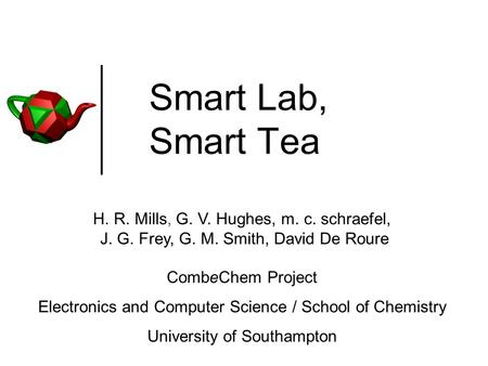 Smart Lab, Smart Tea H. R. Mills, G. V. Hughes, m. c. schraefel, J. G. Frey, G. M. Smith, David De Roure CombeChem Project Electronics and Computer Science.