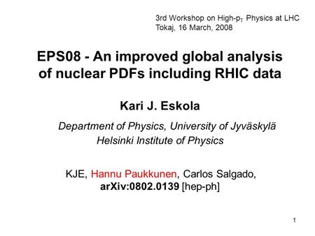 1 EPS08 - An improved global analysis of nuclear PDFs including RHIC data Kari J. Eskola Department of Physics, University of Jyväskylä Helsinki Institute.