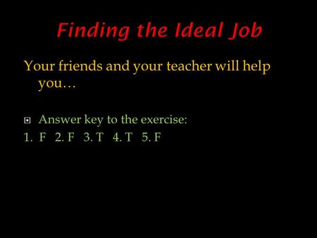 Your friends and your teacher will help you…  Answer key to the exercise: 1. F 2. F 3. T 4. T 5. F.