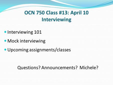 OCN 750 Class #13: April 10 Interviewing Interviewing 101 Mock interviewing Upcoming assignments/classes Questions? Announcements? Michele?